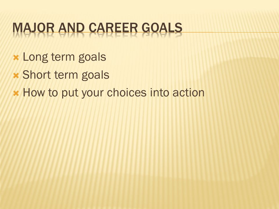  Long term goals  Short term goals  How to put your choices into action