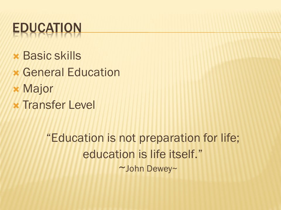  Basic skills  General Education  Major  Transfer Level Education is not preparation for life; education is life itself. ~ John Dewey~