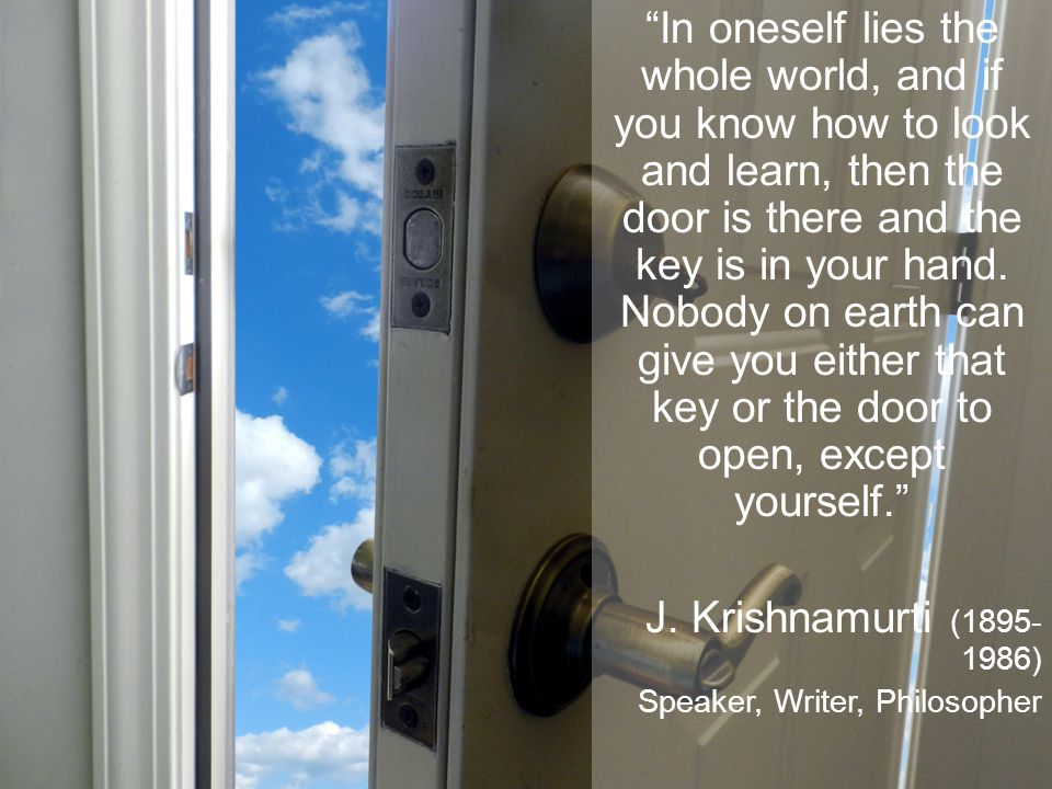 In oneself lies the whole world, and if you know how to look and learn, then the door is there and the key is in your hand.
