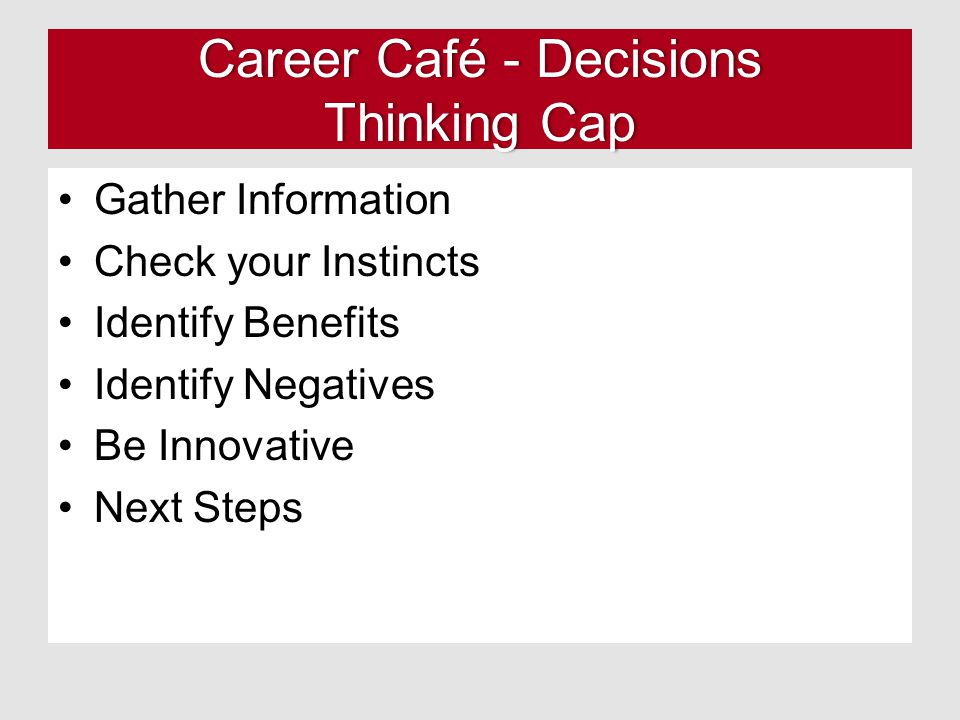 Career Café - Decisions Thinking Cap Gather Information Check your Instincts Identify Benefits Identify Negatives Be Innovative Next Steps
