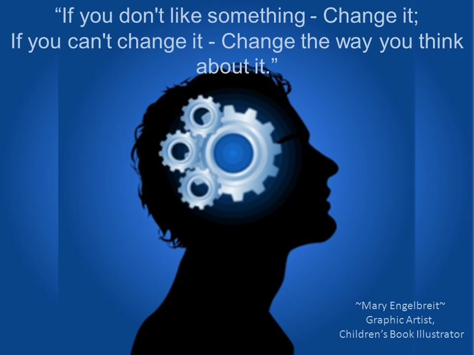 If you don t like something - Change it; If you can t change it - Change the way you think about it. ~Mary Engelbreit~ Graphic Artist, Children's Book Illustrator