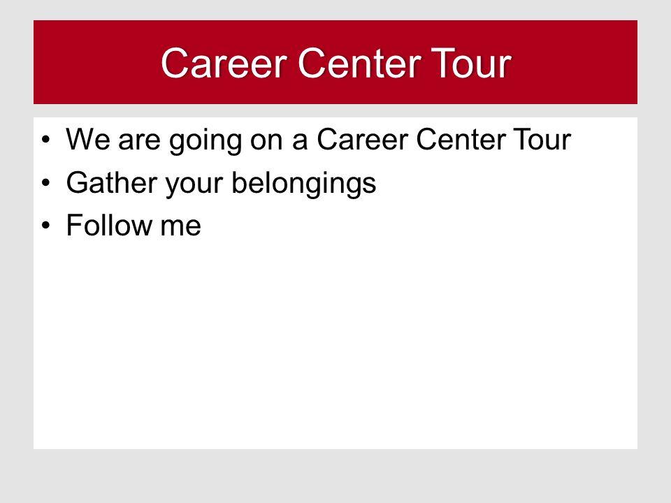 Career Center TourCareer Center Tour We are going on a Career Center Tour Gather your belongings Follow me