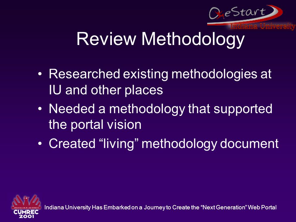 """Indiana University Has Embarked on a Journey to Create the """"Next Generation"""" Web Portal Review Methodology Researched existing methodologies at IU and"""