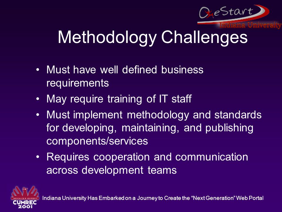"""Indiana University Has Embarked on a Journey to Create the """"Next Generation"""" Web Portal Methodology Challenges Must have well defined business require"""