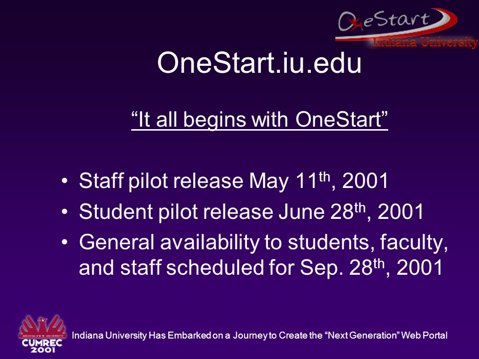 Indiana University Has Embarked on a Journey to Create the Next Generation Web Portal OneStart.iu.edu It all begins with OneStart Staff pilot release May 11 th, 2001 Student pilot release June 28 th, 2001 General availability to students, faculty, and staff scheduled for Sep.
