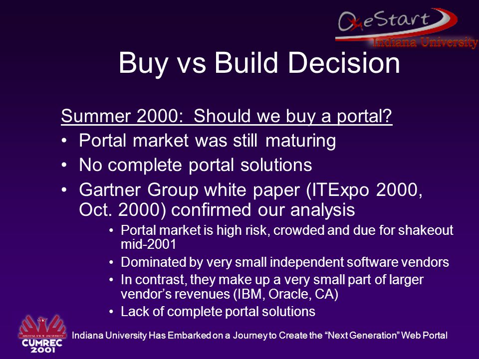 """Indiana University Has Embarked on a Journey to Create the """"Next Generation"""" Web Portal Buy vs Build Decision Summer 2000: Should we buy a portal? Por"""