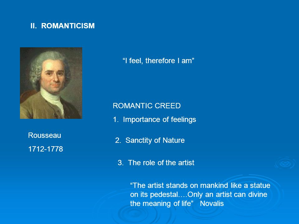 "II. ROMANTICISM Rousseau 1712-1778 ""I feel, therefore I am"" ROMANTIC CREED 1. Importance of feelings 2. Sanctity of Nature 3. The role of the artist """