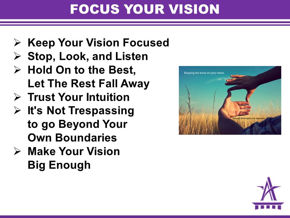  Keep Your Vision Focused  Stop, Look, and Listen  Hold On to the Best, Let The Rest Fall Away  Trust Your Intuition  It's Not Trespassing to go