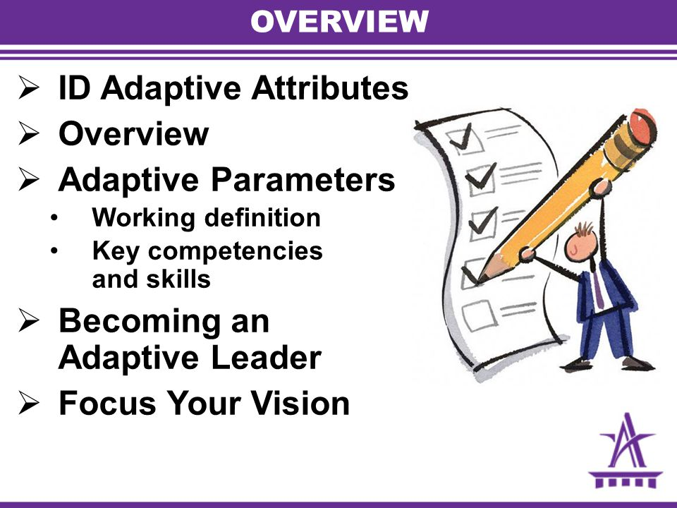 OVERVIEW  ID Adaptive Attributes  Overview  Adaptive Parameters Working definition Key competencies and skills  Becoming an Adaptive Leader  Focus Your Vision