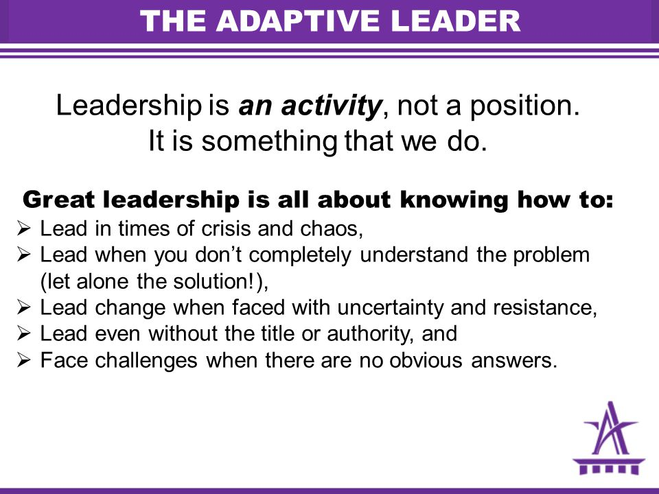 THE ADAPTIVE LEADER Leadership is an activity, not a position.