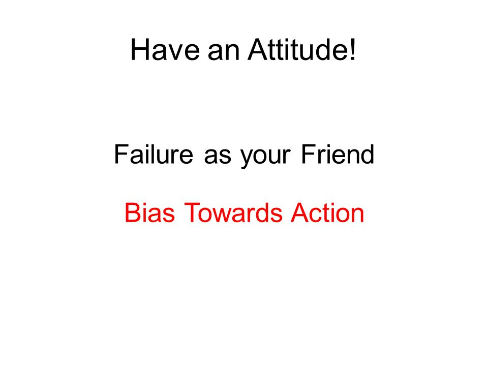 Have an Attitude! Failure as your Friend Bias Towards Action