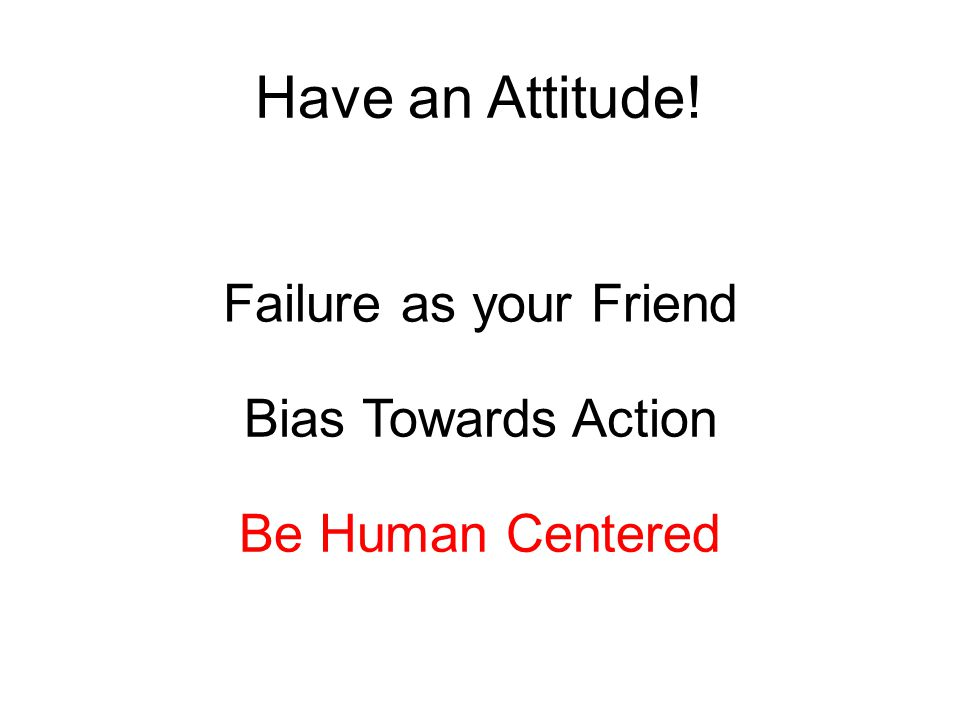 Have an Attitude! Failure as your Friend Bias Towards Action Be Human Centered