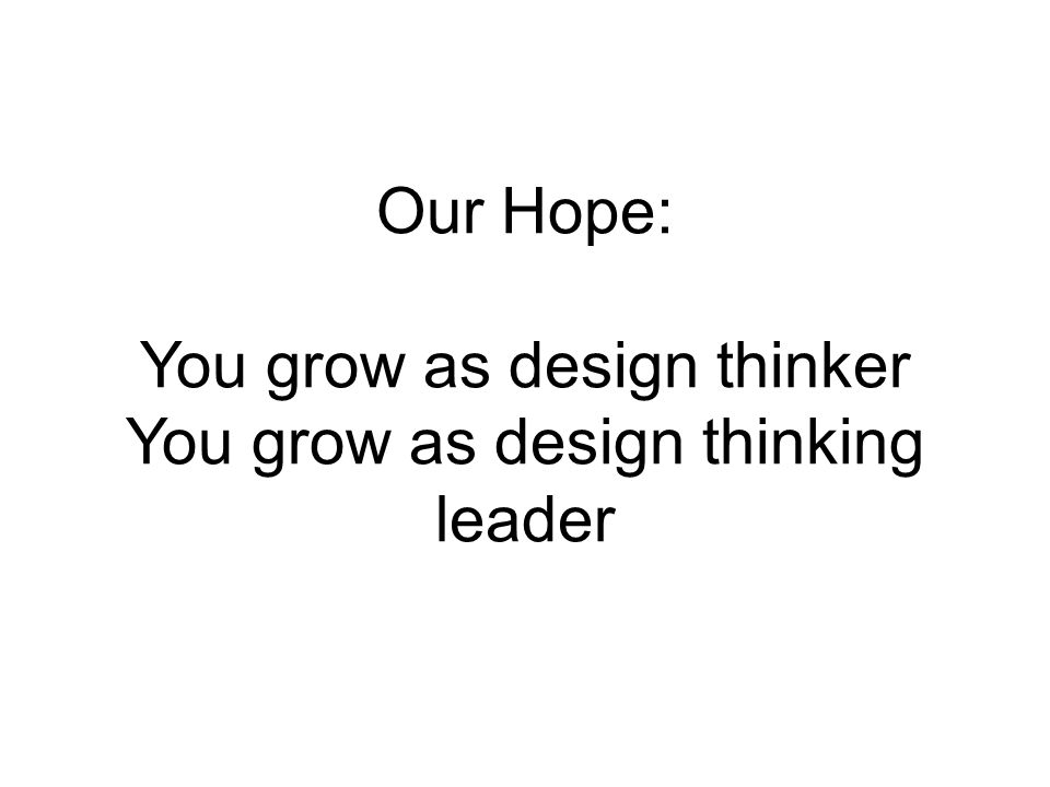 Our Hope: You grow as design thinker You grow as design thinking leader