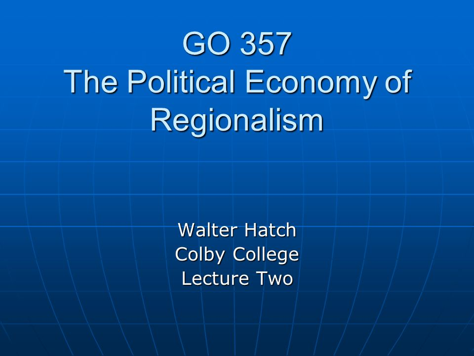 GO 357 The Political Economy of Regionalism Walter Hatch Colby College Lecture Two