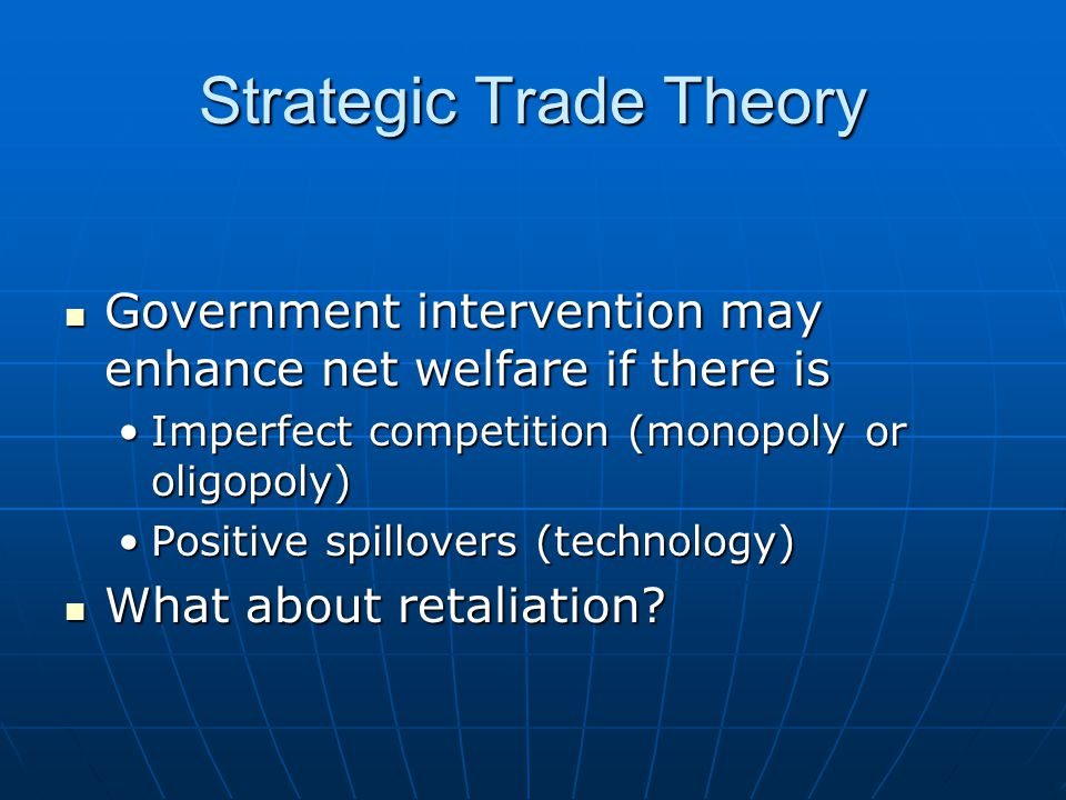 Strategic Trade Theory Government intervention may enhance net welfare if there is Government intervention may enhance net welfare if there is Imperfect competition (monopoly or oligopoly)Imperfect competition (monopoly or oligopoly) Positive spillovers (technology)Positive spillovers (technology) What about retaliation.