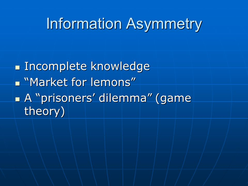Information Asymmetry Incomplete knowledge Incomplete knowledge Market for lemons Market for lemons A prisoners' dilemma (game theory) A prisoners' dilemma (game theory)