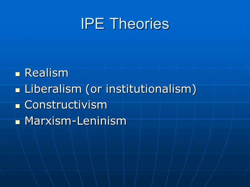 IPE Theories Realism Realism Liberalism (or institutionalism) Liberalism (or institutionalism) Constructivism Constructivism Marxism-Leninism Marxism-