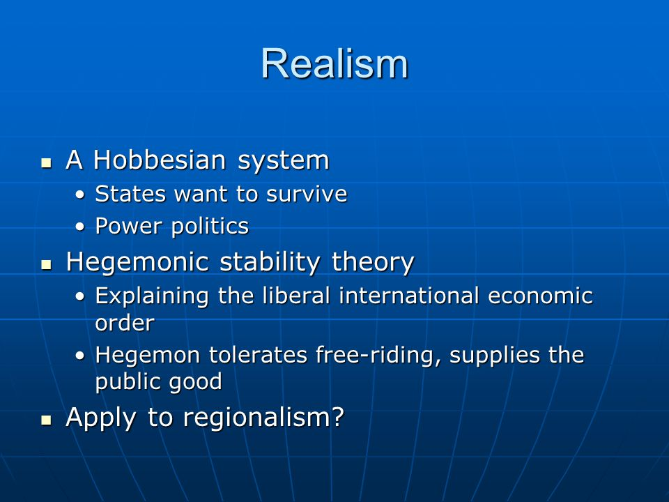 Realism A Hobbesian system A Hobbesian system States want to surviveStates want to survive Power politicsPower politics Hegemonic stability theory Hegemonic stability theory Explaining the liberal international economic orderExplaining the liberal international economic order Hegemon tolerates free-riding, supplies the public goodHegemon tolerates free-riding, supplies the public good Apply to regionalism.