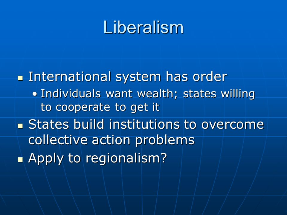 Liberalism International system has order International system has order Individuals want wealth; states willing to cooperate to get itIndividuals want wealth; states willing to cooperate to get it States build institutions to overcome collective action problems States build institutions to overcome collective action problems Apply to regionalism.