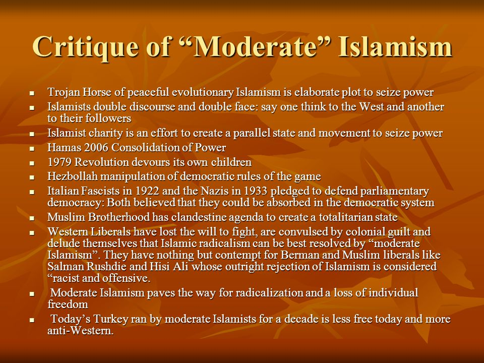 Critique of Moderate Islamism Trojan Horse of peaceful evolutionary Islamism is elaborate plot to seize power Trojan Horse of peaceful evolutionary Islamism is elaborate plot to seize power Islamists double discourse and double face: say one think to the West and another to their followers Islamists double discourse and double face: say one think to the West and another to their followers Islamist charity is an effort to create a parallel state and movement to seize power Islamist charity is an effort to create a parallel state and movement to seize power Hamas 2006 Consolidation of Power Hamas 2006 Consolidation of Power 1979 Revolution devours its own children 1979 Revolution devours its own children Hezbollah manipulation of democratic rules of the game Hezbollah manipulation of democratic rules of the game Italian Fascists in 1922 and the Nazis in 1933 pledged to defend parliamentary democracy: Both believed that they could be absorbed in the democratic system Italian Fascists in 1922 and the Nazis in 1933 pledged to defend parliamentary democracy: Both believed that they could be absorbed in the democratic system Muslim Brotherhood has clandestine agenda to create a totalitarian state Muslim Brotherhood has clandestine agenda to create a totalitarian state Western Liberals have lost the will to fight, are convulsed by colonial guilt and delude themselves that Islamic radicalism can be best resolved by moderate Islamism .