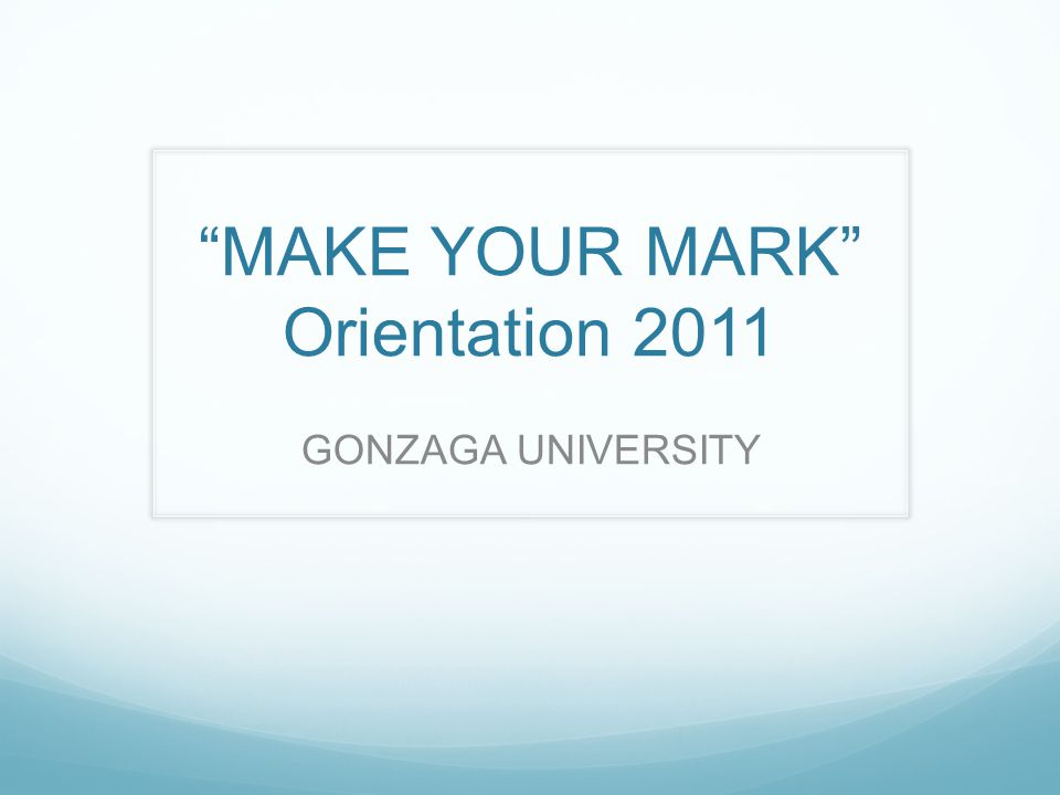 """MAKE YOUR MARK"" Orientation 2011 GONZAGA UNIVERSITY"