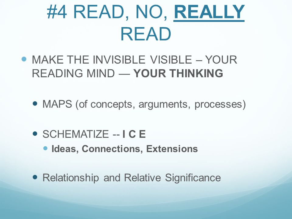 #4 READ, NO, REALLY READ MAKE THE INVISIBLE VISIBLE – YOUR READING MIND — YOUR THINKING MAPS (of concepts, arguments, processes) SCHEMATIZE -- I C E Ideas, Connections, Extensions Relationship and Relative Significance