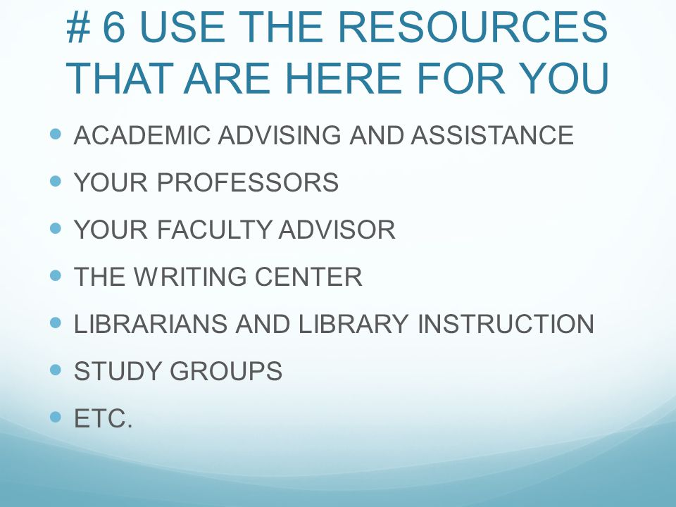 # 6 USE THE RESOURCES THAT ARE HERE FOR YOU ACADEMIC ADVISING AND ASSISTANCE YOUR PROFESSORS YOUR FACULTY ADVISOR THE WRITING CENTER LIBRARIANS AND LIBRARY INSTRUCTION STUDY GROUPS ETC.