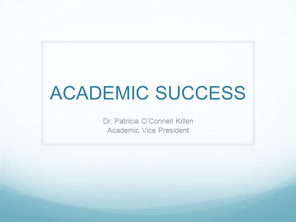 ACADEMIC SUCCESS Dr. Patricia O'Connell Killen Academic Vice President