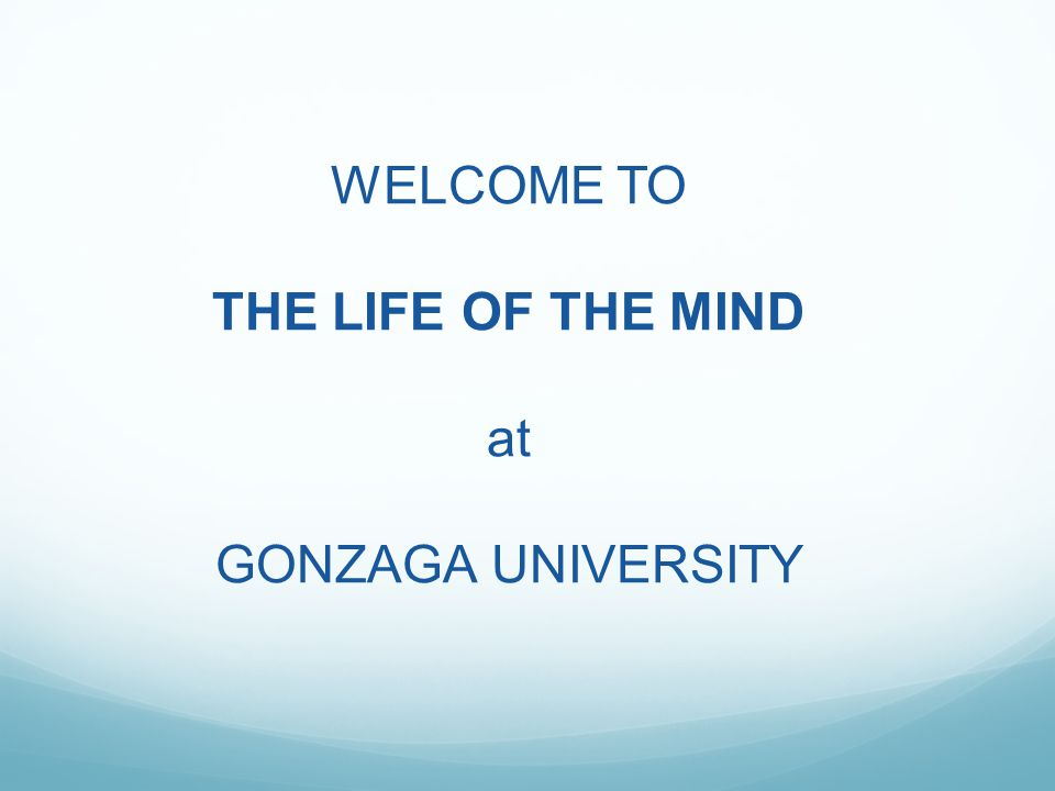WELCOME TO THE LIFE OF THE MIND at GONZAGA UNIVERSITY