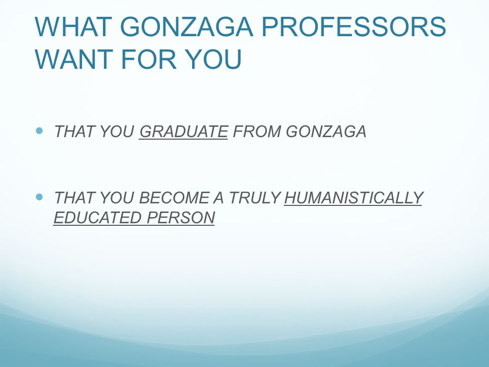 WHAT GONZAGA WHAT GONZAGA PROFESSORS WHAT GONZAGA PROFESSORS WANT FOR YOU THAT YOU GRADUATE FROM GONZAGA THAT YOU BECOME A TRULY HUMANISTICALLY EDUCATED PERSON