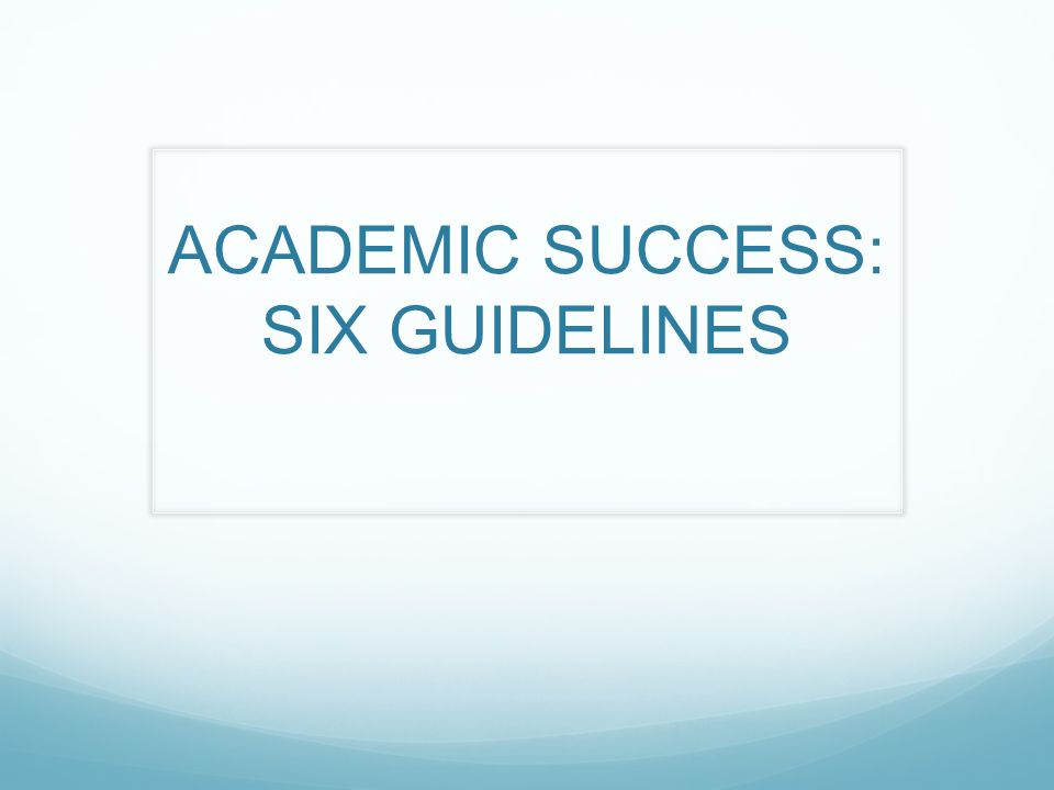 ACADEMIC SUCCESS: SIX GUIDELINES