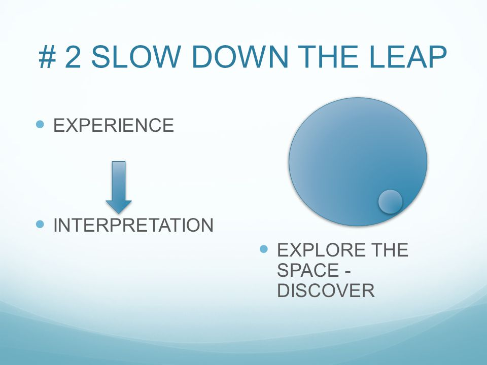 # 2 SLOW DOWN THE LEAP EXPERIENCE INTERPRETATION EXPLORE THE SPACE - DISCOVER