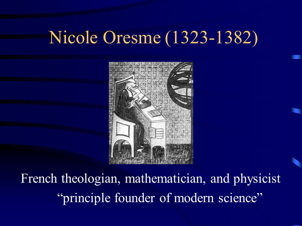 Nicole Oresme (1323-1382) French theologian, mathematician, and physicist principle founder of modern science