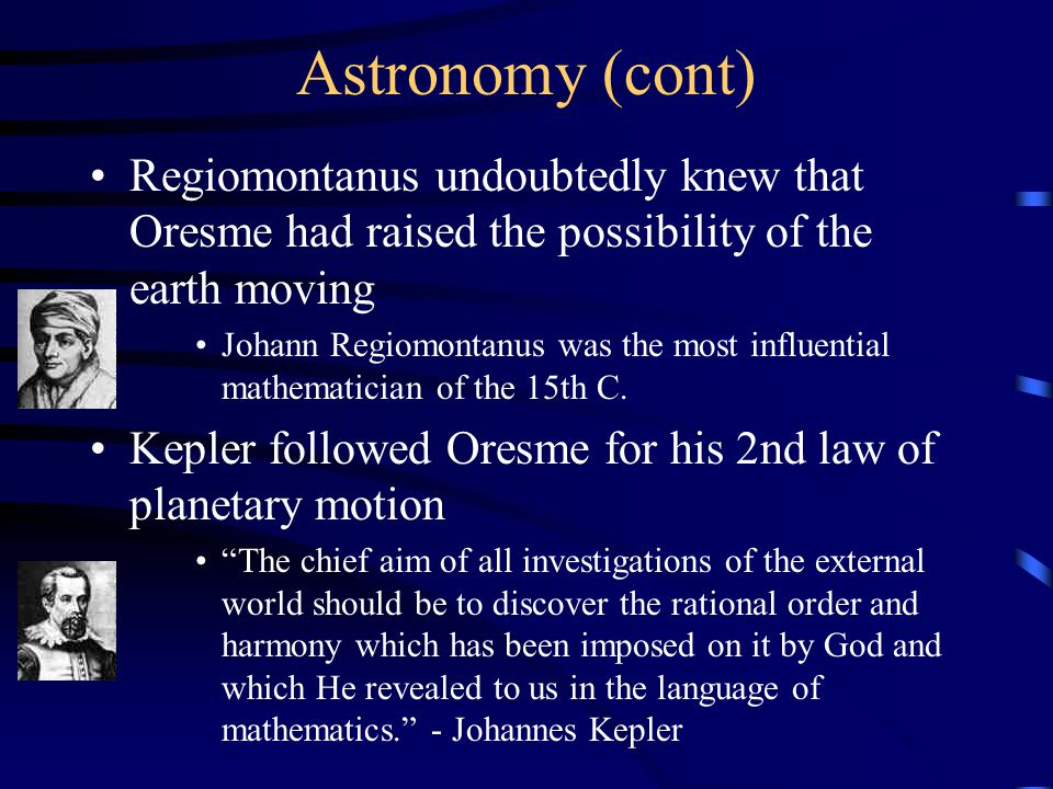 Astronomy (cont) Regiomontanus undoubtedly knew that Oresme had raised the possibility of the earth moving Johann Regiomontanus was the most influential mathematician of the 15th C.