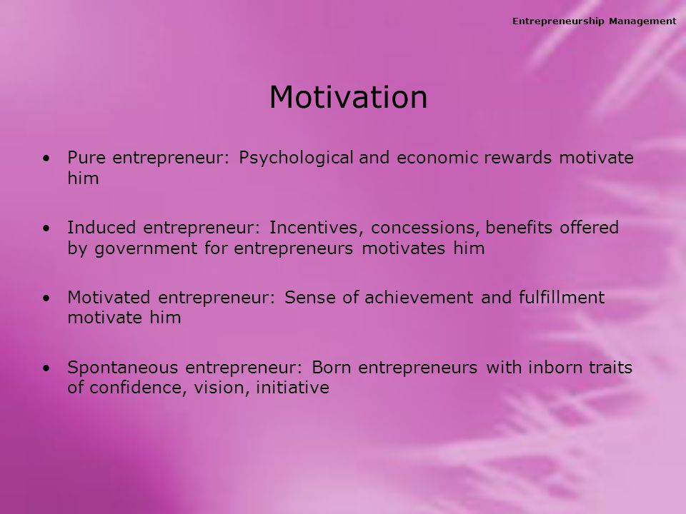 Entrepreneurship Management Motivation Pure entrepreneur: Psychological and economic rewards motivate him Induced entrepreneur: Incentives, concessions, benefits offered by government for entrepreneurs motivates him Motivated entrepreneur: Sense of achievement and fulfillment motivate him Spontaneous entrepreneur: Born entrepreneurs with inborn traits of confidence, vision, initiative