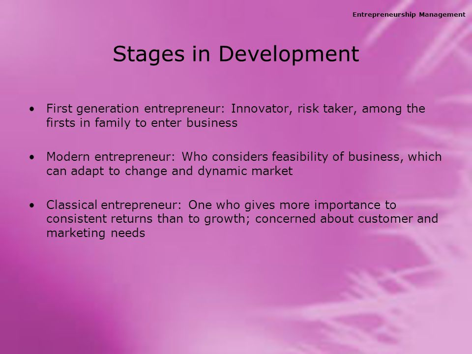 Entrepreneurship Management Stages in Development First generation entrepreneur: Innovator, risk taker, among the firsts in family to enter business Modern entrepreneur: Who considers feasibility of business, which can adapt to change and dynamic market Classical entrepreneur: One who gives more importance to consistent returns than to growth; concerned about customer and marketing needs