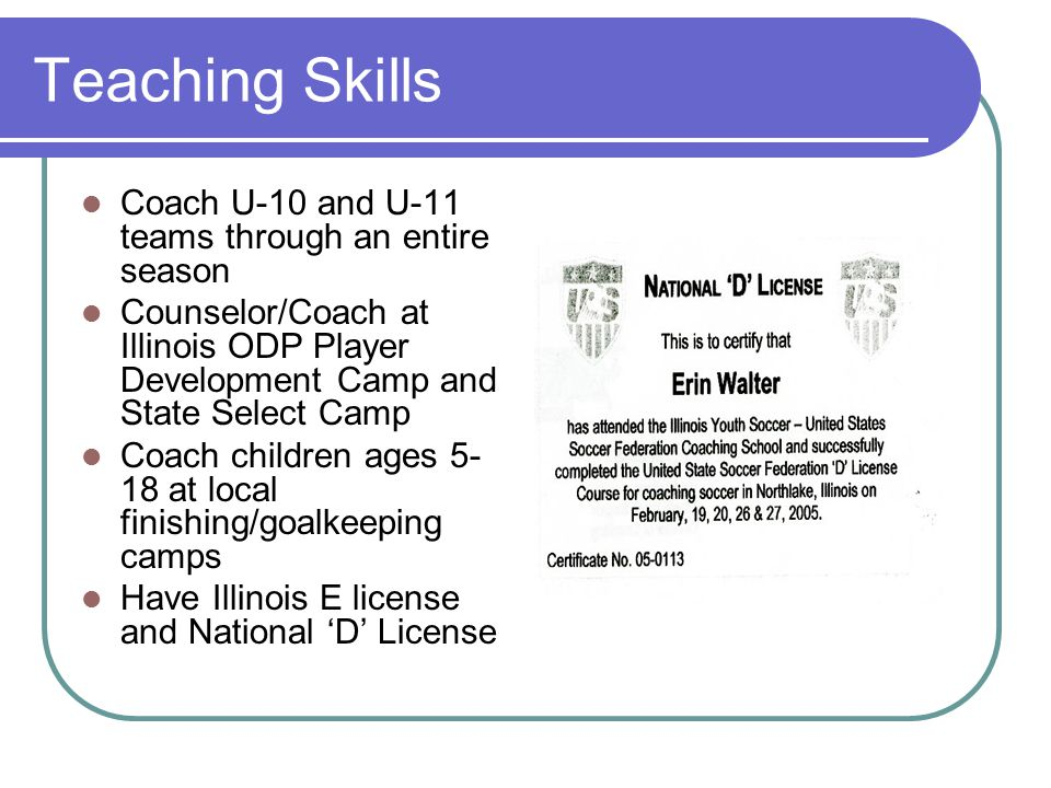 Teaching Skills Coach U-10 and U-11 teams through an entire season Counselor/Coach at Illinois ODP Player Development Camp and State Select Camp Coach children ages 5- 18 at local finishing/goalkeeping camps Have Illinois E license and National 'D' License