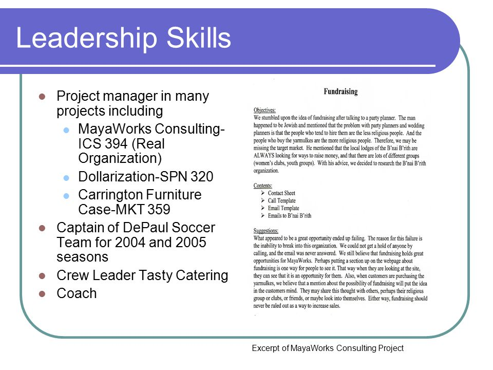 Leadership Skills Project manager in many projects including MayaWorks Consulting- ICS 394 (Real Organization) Dollarization-SPN 320 Carrington Furniture Case-MKT 359 Captain of DePaul Soccer Team for 2004 and 2005 seasons Crew Leader Tasty Catering Coach Excerpt of MayaWorks Consulting Project