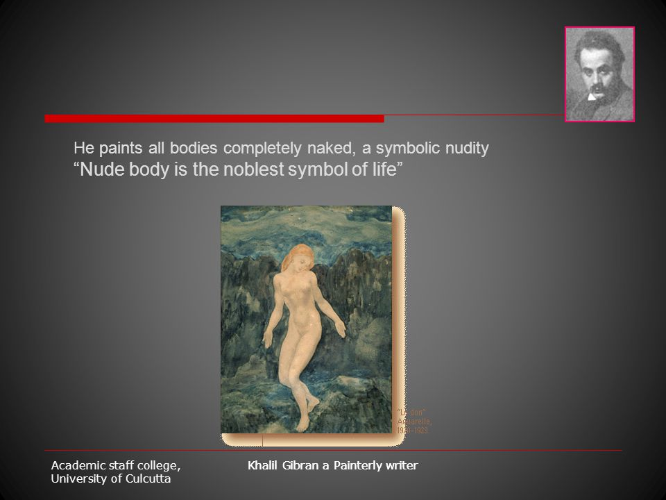 "Academic staff college, University of Culcutta Khalil Gibran a Painterly writer He paints all bodies completely naked, a symbolic nudity ""Nude body is"