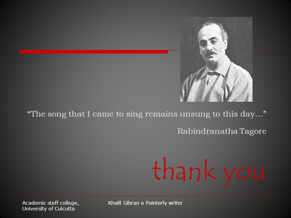 "Academic staff college, University of Culcutta Khalil Gibran a Painterly writer ""The song that I came to sing remains unsung to this day…"" Rabindranat"