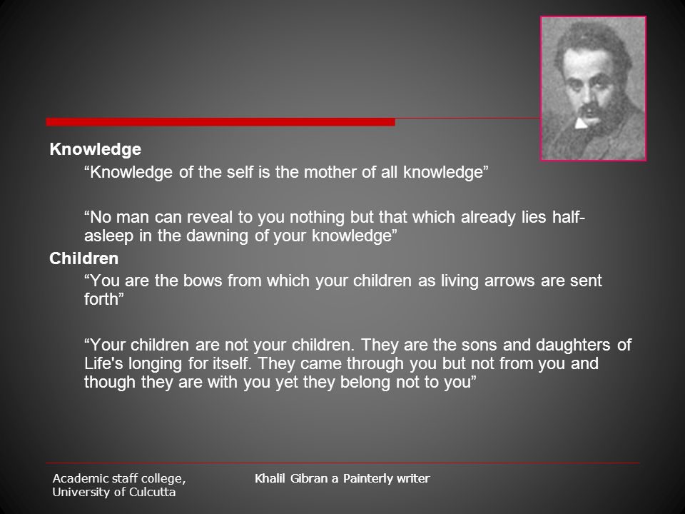 "Academic staff college, University of Culcutta Khalil Gibran a Painterly writer Knowledge ""Knowledge of the self is the mother of all knowledge"" ""No m"
