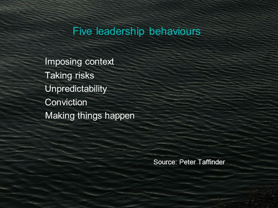 Five leadership behaviours Imposing context Taking risks Unpredictability Conviction Making things happen Source: Peter Taffinder