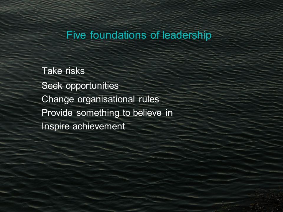 Five foundations of leadership Take risks Seek opportunities Change organisational rules Provide something to believe in Inspire achievement
