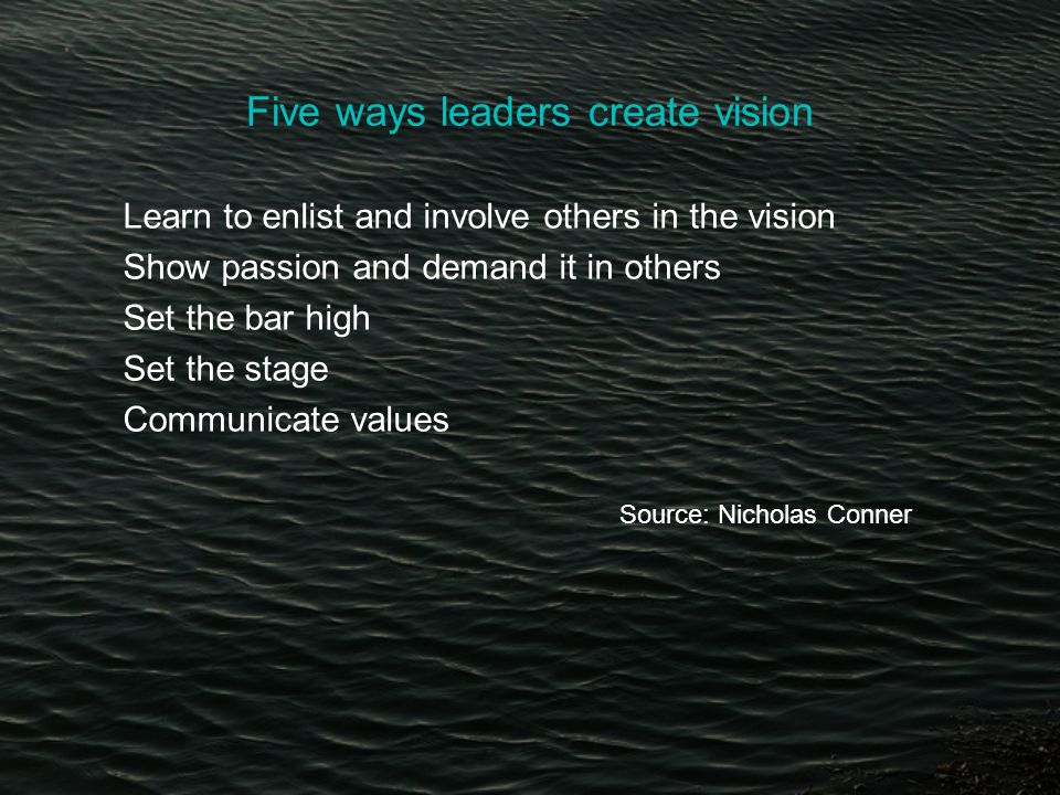 Five ways leaders create vision Learn to enlist and involve others in the vision Show passion and demand it in others Set the bar high Set the stage Communicate values Source: Nicholas Conner