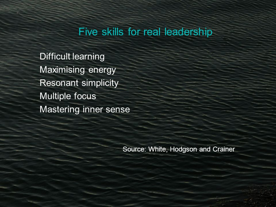 Five skills for real leadership Difficult learning Maximising energy Resonant simplicity Multiple focus Mastering inner sense Source: White, Hodgson and Crainer