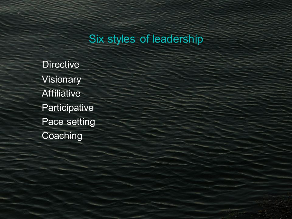 Six styles of leadership Directive Visionary Affiliative Participative Pace setting Coaching