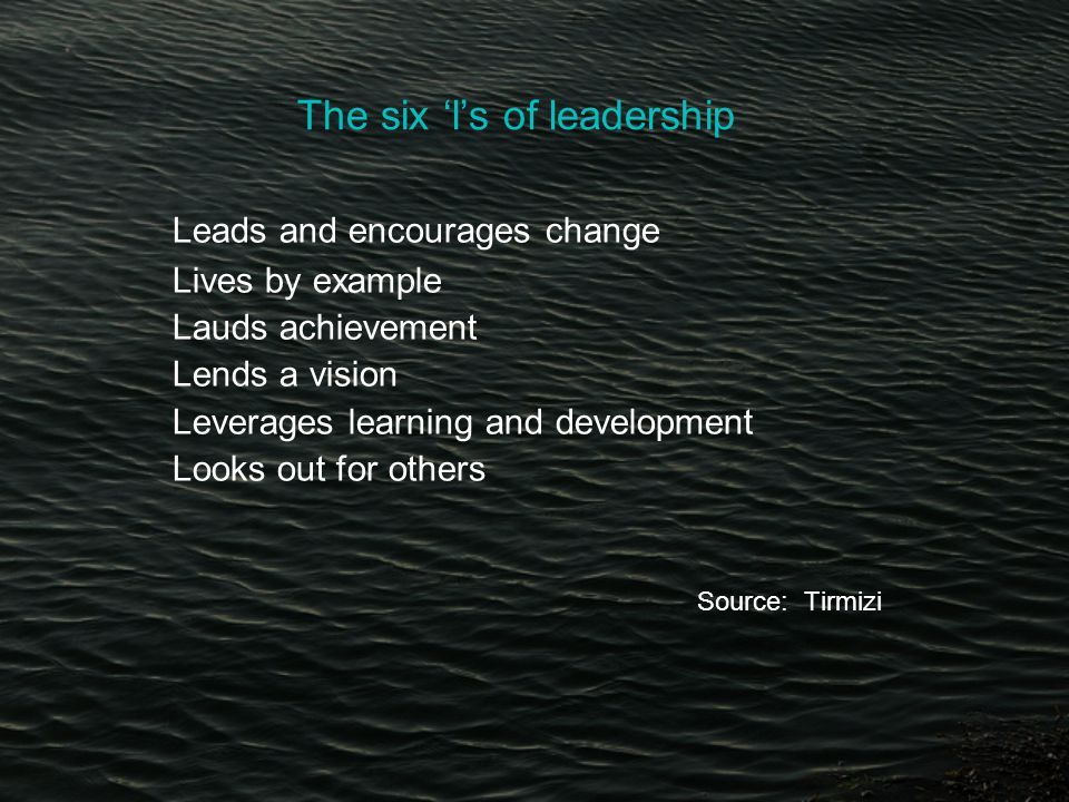 The six 'l's of leadership Leads and encourages change Lives by example Lauds achievement Lends a vision Leverages learning and development Looks out for others Source: Tirmizi