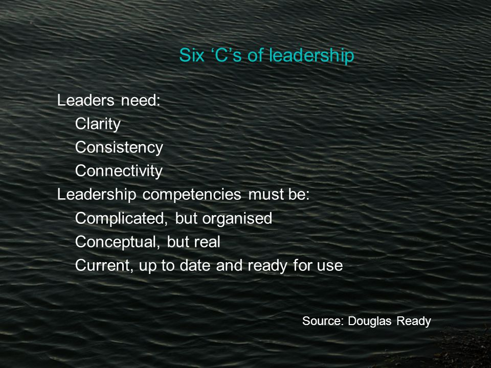 Six 'C's of leadership Leaders need: Clarity Consistency Connectivity Leadership competencies must be: Complicated, but organised Conceptual, but real Current, up to date and ready for use Source: Douglas Ready