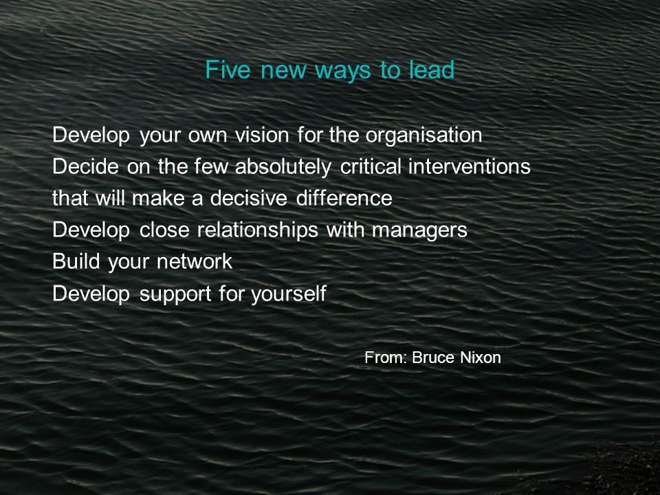 Five new ways to lead Develop your own vision for the organisation Decide on the few absolutely critical interventions that will make a decisive difference Develop close relationships with managers Build your network Develop support for yourself From: Bruce Nixon