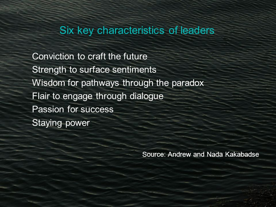 Six key characteristics of leaders Conviction to craft the future Strength to surface sentiments Wisdom for pathways through the paradox Flair to engage through dialogue Passion for success Staying power Source: Andrew and Nada Kakabadse